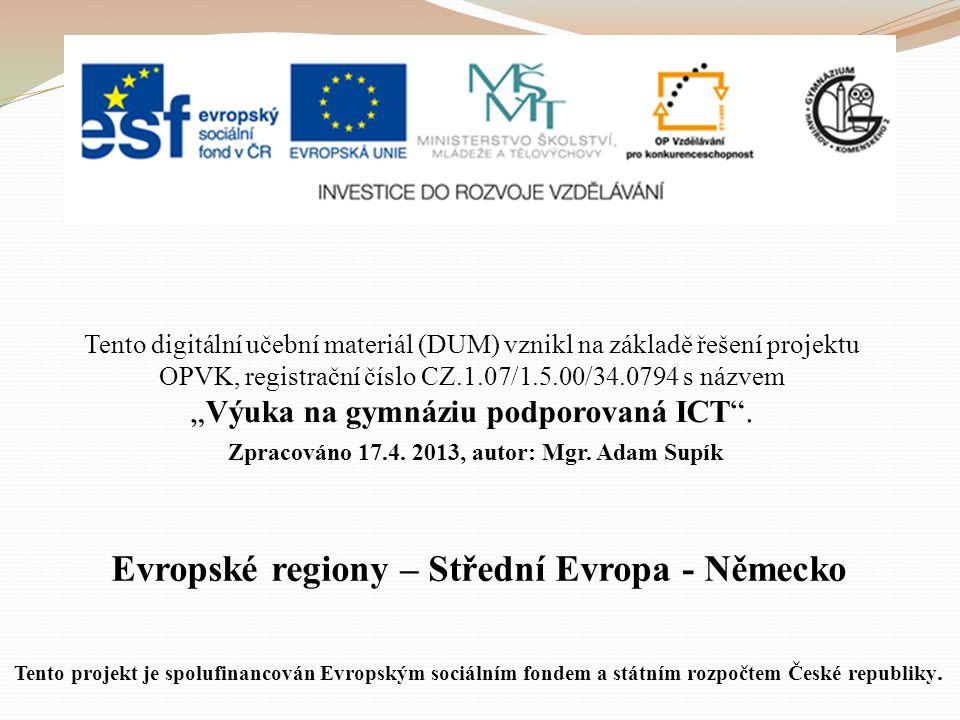 """Evropské regiony – Střední Evropa - Německo Tento digitální učební materiál (DUM) vznikl na základě řešení projektu OPVK, registrační číslo CZ.1.07/1.5.00/34.0794 s názvem """"Výuka na gymnáziu podporovaná ICT ."""