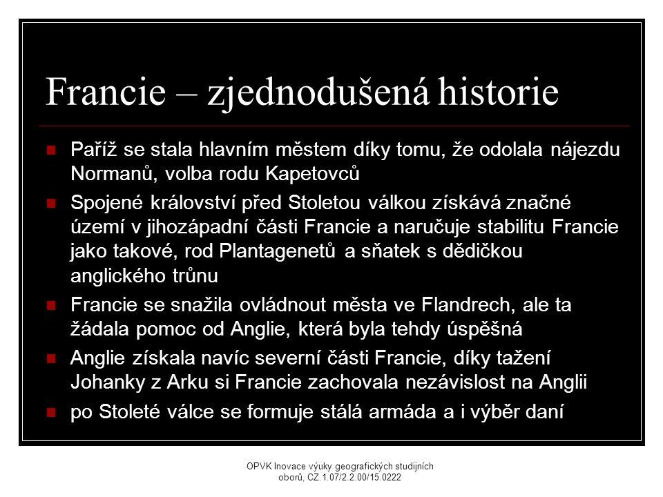 Francie – zjednodušená historie Paříž se stala hlavním městem díky tomu, že odolala nájezdu Normanů, volba rodu Kapetovců Spojené království před Stoletou válkou získává značné území v jihozápadní části Francie a naručuje stabilitu Francie jako takové, rod Plantagenetů a sňatek s dědičkou anglického trůnu Francie se snažila ovládnout města ve Flandrech, ale ta žádala pomoc od Anglie, která byla tehdy úspěšná Anglie získala navíc severní části Francie, díky tažení Johanky z Arku si Francie zachovala nezávislost na Anglii po Stoleté válce se formuje stálá armáda a i výběr daní OPVK Inovace výuky geografických studijních oborů, CZ.1.07/2.2.00/15.0222