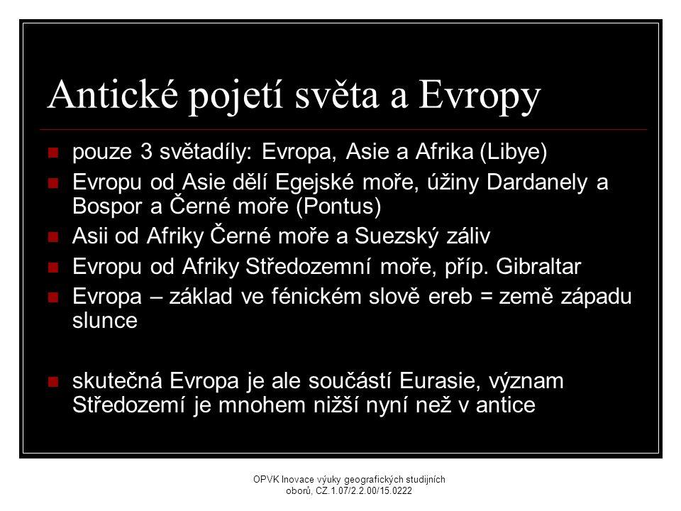 Antické pojetí světa a Evropy pouze 3 světadíly: Evropa, Asie a Afrika (Libye) Evropu od Asie dělí Egejské moře, úžiny Dardanely a Bospor a Černé moře (Pontus) Asii od Afriky Černé moře a Suezský záliv Evropu od Afriky Středozemní moře, příp.