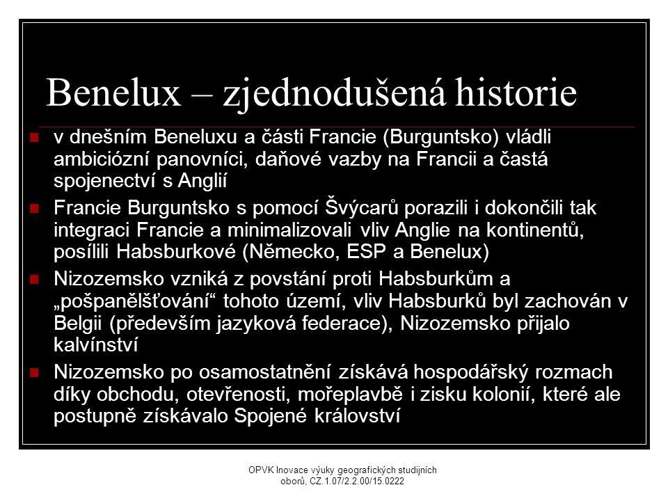"""Benelux – zjednodušená historie v dnešním Beneluxu a části Francie (Burguntsko) vládli ambiciózní panovníci, daňové vazby na Francii a častá spojenectví s Anglií Francie Burguntsko s pomocí Švýcarů porazili i dokončili tak integraci Francie a minimalizovali vliv Anglie na kontinentů, posílili Habsburkové (Německo, ESP a Benelux) Nizozemsko vzniká z povstání proti Habsburkům a """"pošpanělšťování tohoto území, vliv Habsburků byl zachován v Belgii (především jazyková federace), Nizozemsko přijalo kalvínství Nizozemsko po osamostatnění získává hospodářský rozmach díky obchodu, otevřenosti, mořeplavbě i zisku kolonií, které ale postupně získávalo Spojené království OPVK Inovace výuky geografických studijních oborů, CZ.1.07/2.2.00/15.0222"""