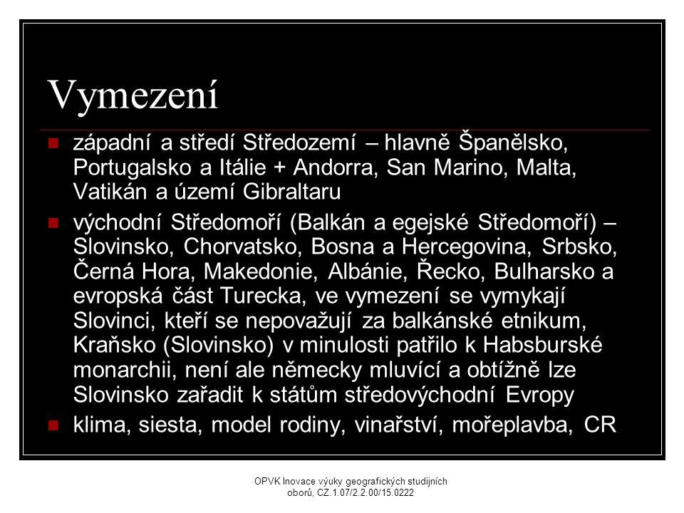 Vymezení západní a středí Středozemí – hlavně Španělsko, Portugalsko a Itálie + Andorra, San Marino, Malta, Vatikán a území Gibraltaru východní Středomoří (Balkán a egejské Středomoří) – Slovinsko, Chorvatsko, Bosna a Hercegovina, Srbsko, Černá Hora, Makedonie, Albánie, Řecko, Bulharsko a evropská část Turecka, ve vymezení se vymykají Slovinci, kteří se nepovažují za balkánské etnikum, Kraňsko (Slovinsko) v minulosti patřilo k Habsburské monarchii, není ale německy mluvící a obtížně lze Slovinsko zařadit k státům středovýchodní Evropy klima, siesta, model rodiny, vinařství, mořeplavba, CR OPVK Inovace výuky geografických studijních oborů, CZ.1.07/2.2.00/15.0222