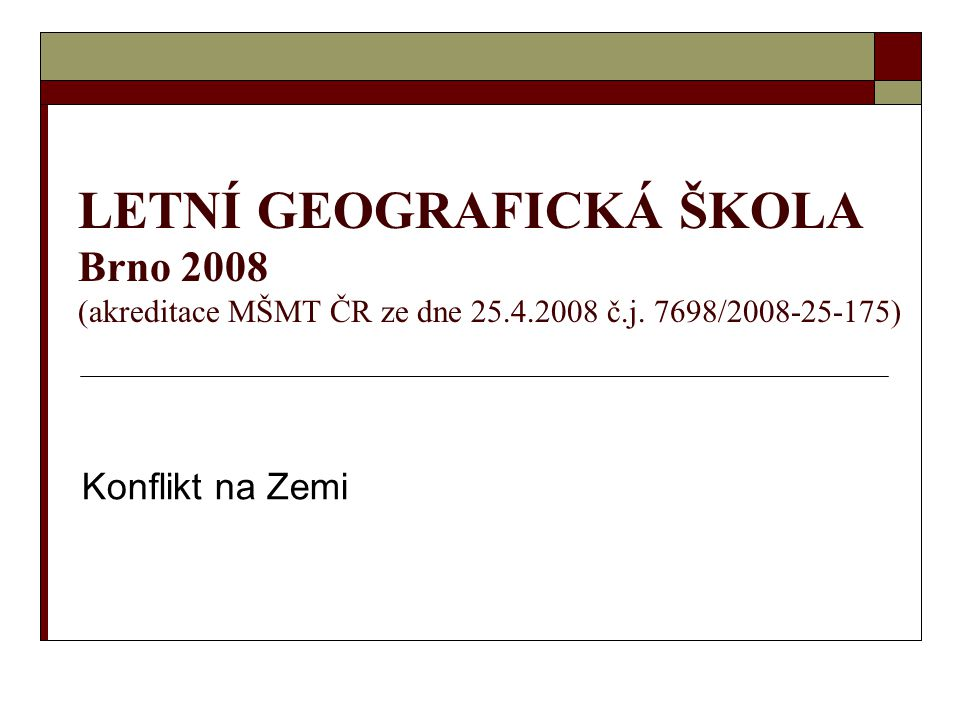 LETNÍ GEOGRAFICKÁ ŠKOLA Brno 2008 (akreditace MŠMT ČR ze dne 25.4.2008 č.j. 7698/2008-25-175) Konflikt na Zemi