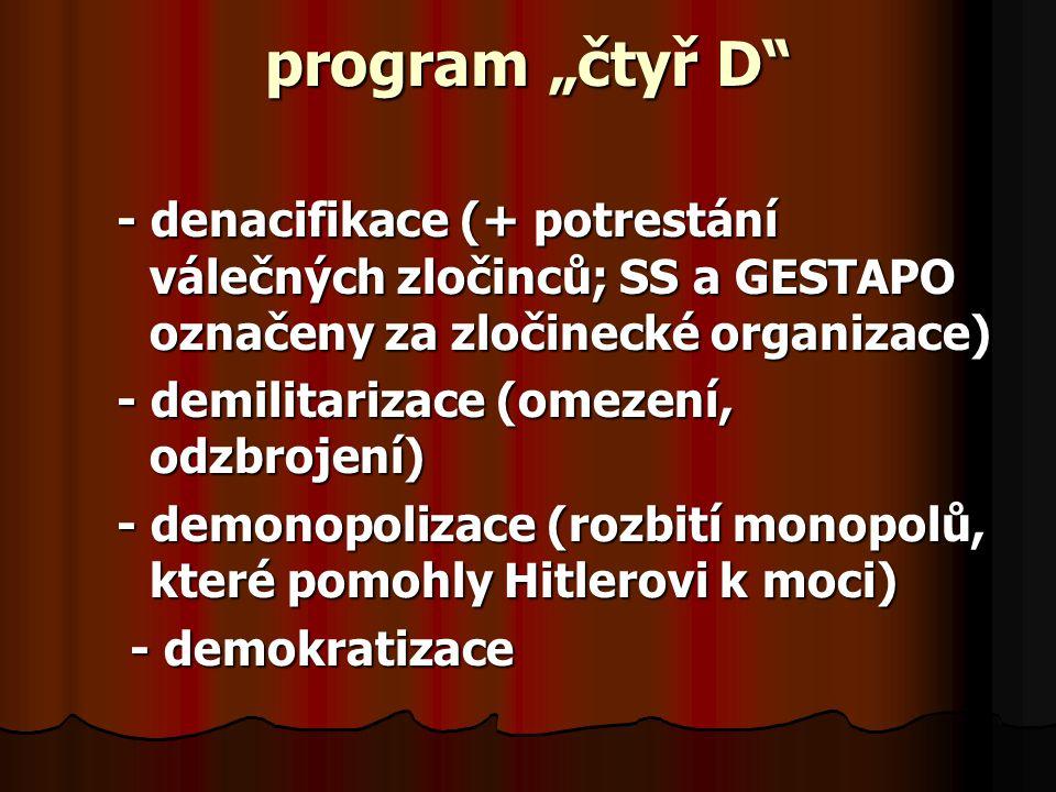 """program """"čtyř D - denacifikace (+ potrestání válečných zločinců; SS a GESTAPO označeny za zločinecké organizace) - demilitarizace (omezení, odzbrojení) - demonopolizace (rozbití monopolů, které pomohly Hitlerovi k moci) - demokratizace - demokratizace"""