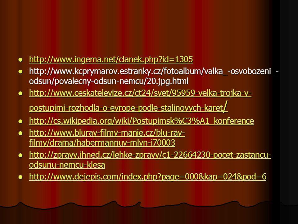 http://www.ingema.net/clanek.php id=1305 http://www.ingema.net/clanek.php id=1305 http://www.ingema.net/clanek.php id=1305 http://www.kcprymarov.estranky.cz/fotoalbum/valka_-osvobozeni_- odsun/povalecny-odsun-nemcu/20.jpg.html http://www.kcprymarov.estranky.cz/fotoalbum/valka_-osvobozeni_- odsun/povalecny-odsun-nemcu/20.jpg.html http://www.ceskatelevize.cz/ct24/svet/95959-velka-trojka-v- postupimi-rozhodla-o-evrope-podle-stalinovych-karet / http://www.ceskatelevize.cz/ct24/svet/95959-velka-trojka-v- postupimi-rozhodla-o-evrope-podle-stalinovych-karet / http://www.ceskatelevize.cz/ct24/svet/95959-velka-trojka-v- postupimi-rozhodla-o-evrope-podle-stalinovych-karet / http://www.ceskatelevize.cz/ct24/svet/95959-velka-trojka-v- postupimi-rozhodla-o-evrope-podle-stalinovych-karet / http://cs.wikipedia.org/wiki/Postupimsk%C3%A1_konference http://cs.wikipedia.org/wiki/Postupimsk%C3%A1_konference http://cs.wikipedia.org/wiki/Postupimsk%C3%A1_konference http://www.bluray-filmy-manie.cz/blu-ray- filmy/drama/habermannuv-mlyn-i70003 http://www.bluray-filmy-manie.cz/blu-ray- filmy/drama/habermannuv-mlyn-i70003 http://www.bluray-filmy-manie.cz/blu-ray- filmy/drama/habermannuv-mlyn-i70003 http://www.bluray-filmy-manie.cz/blu-ray- filmy/drama/habermannuv-mlyn-i70003 http://zpravy.ihned.cz/lehke-zpravy/c1-22664230-pocet-zastancu- odsunu-nemcu-klesa http://zpravy.ihned.cz/lehke-zpravy/c1-22664230-pocet-zastancu- odsunu-nemcu-klesa http://zpravy.ihned.cz/lehke-zpravy/c1-22664230-pocet-zastancu- odsunu-nemcu-klesa http://zpravy.ihned.cz/lehke-zpravy/c1-22664230-pocet-zastancu- odsunu-nemcu-klesa http://www.dejepis.com/index.php page=000&kap=024&pod=6 http://www.dejepis.com/index.php page=000&kap=024&pod=6 http://www.dejepis.com/index.php page=000&kap=024&pod=6