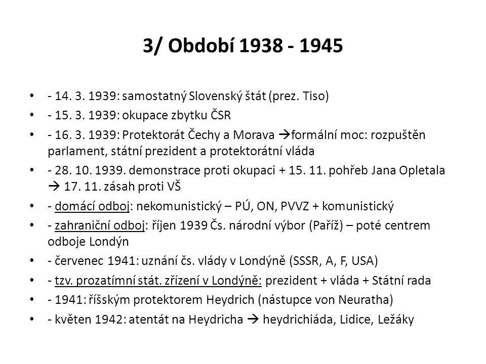 3/ Období 1938 - 1945 - 14. 3. 1939: samostatný Slovenský štát (prez. Tiso) - 15. 3. 1939: okupace zbytku ČSR - 16. 3. 1939: Protektorát Čechy a Morav
