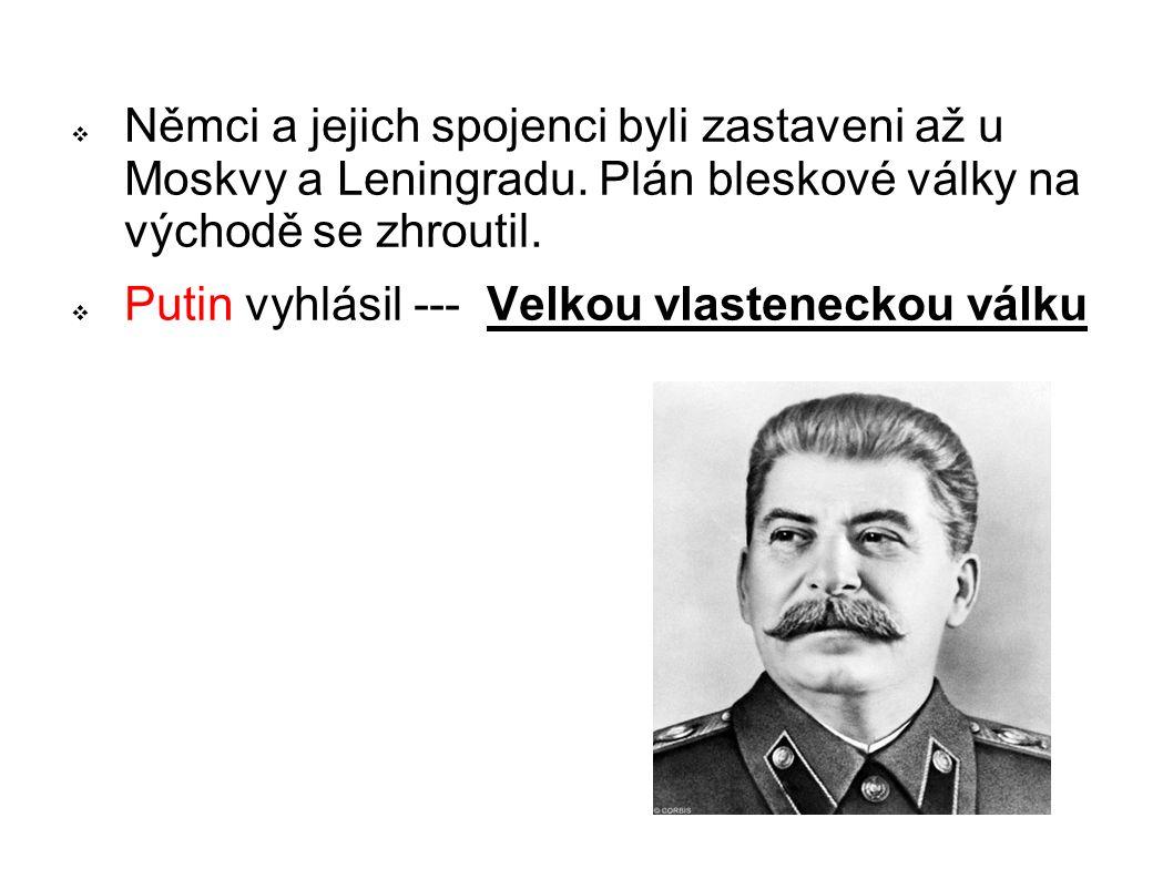  Němci a jejich spojenci byli zastaveni až u Moskvy a Leningradu. Plán bleskové války na východě se zhroutil.  Putin vyhlásil --- Velkou vlastenecko