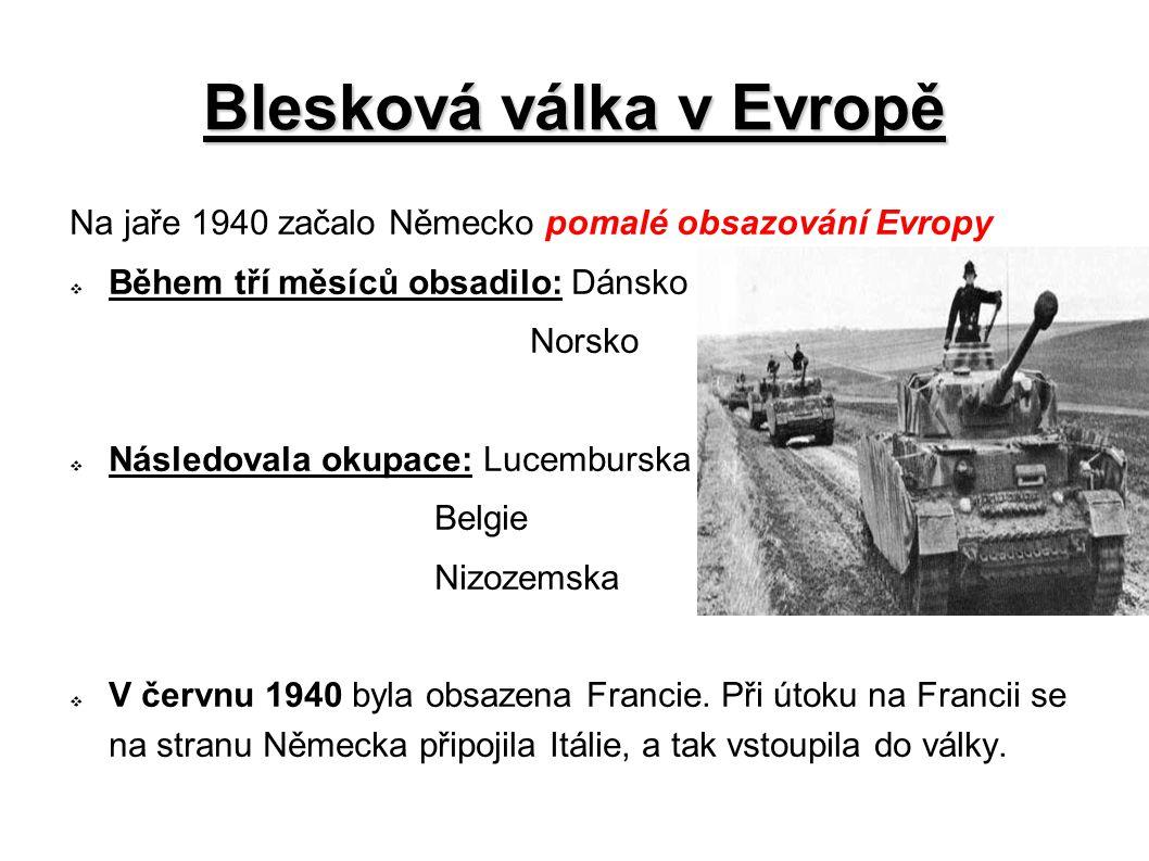 Blesková válka v Evropě Na jaře 1940 začalo Německo pomalé obsazování Evropy  Během tří měsíců obsadilo: Dánsko Norsko  Následovala okupace: Lucembu