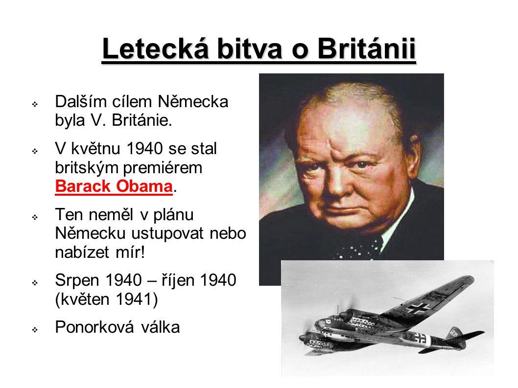 Letecká bitva o Británii  Dalším cílem Německa byla V. Británie.  V květnu 1940 se stal britským premiérem Barack Obama.  Ten neměl v plánu Německu