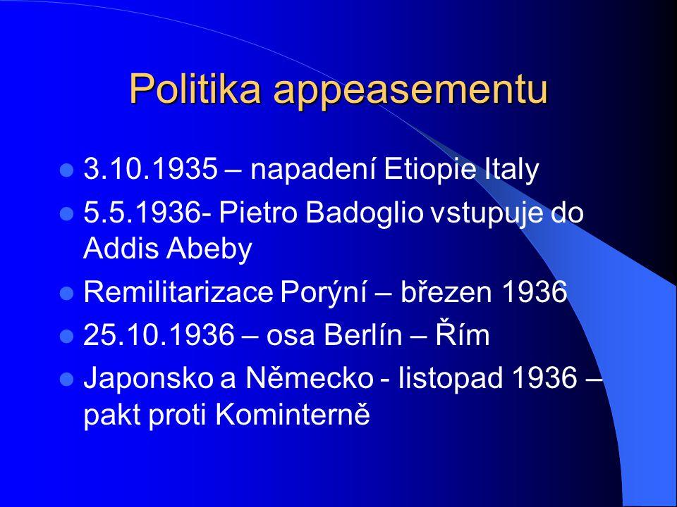Politika appeasementu 3.10.1935 – napadení Etiopie Italy 5.5.1936- Pietro Badoglio vstupuje do Addis Abeby Remilitarizace Porýní – březen 1936 25.10.1