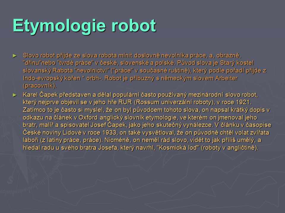 Etymologie robot ► Slovo robot přijde ze slova robota mínit doslovně nevolníka práce, a, obrazně, dřinu nebo tvrdé práce v české, slovenské a polské.