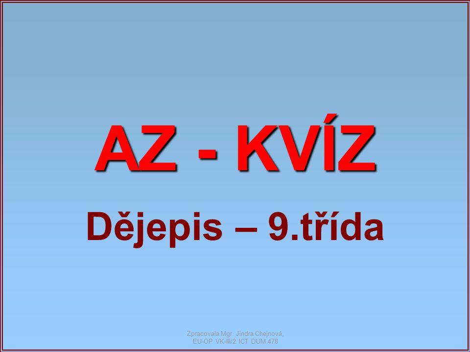 AZ - KVÍZ Dějepis – 9.třída Zpracovala Mgr. Jindra Chejnová, EU-OP VK-III/2 ICT DUM 478