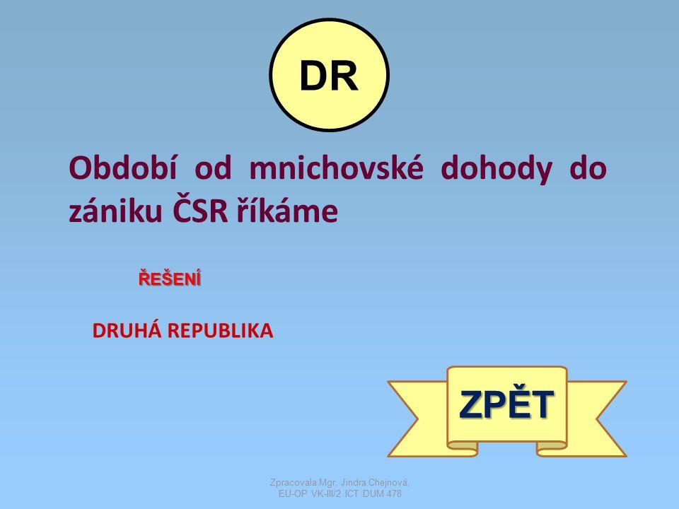 Období od mnichovské dohody do zániku ČSR říkáme ŘEŠENÍ DRUHÁ REPUBLIKA ZPĚT DR Zpracovala Mgr. Jindra Chejnová, EU-OP VK-III/2 ICT DUM 478