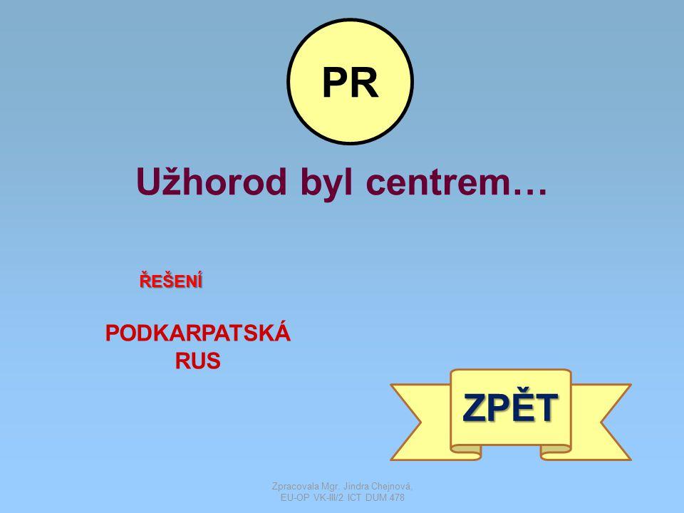 Užhorod byl centrem… ŘEŠENÍ PODKARPATSKÁ RUS ZPĚT PR Zpracovala Mgr. Jindra Chejnová, EU-OP VK-III/2 ICT DUM 478
