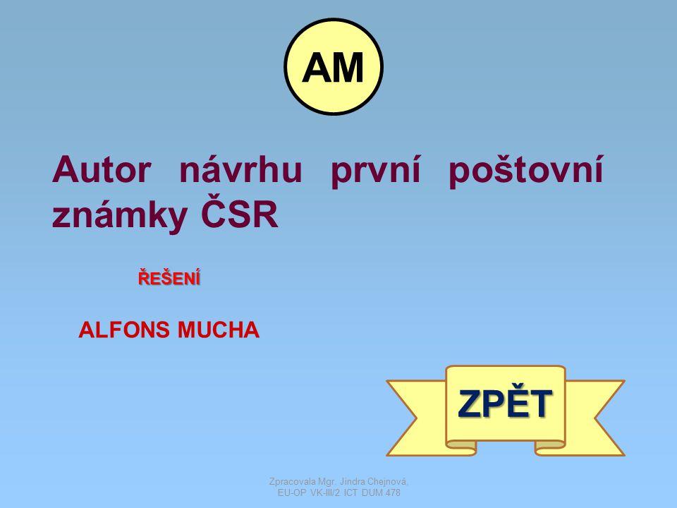Autor návrhu první poštovní známky ČSR ŘEŠENÍ ALFONS MUCHA ZPĚT AM Zpracovala Mgr. Jindra Chejnová, EU-OP VK-III/2 ICT DUM 478