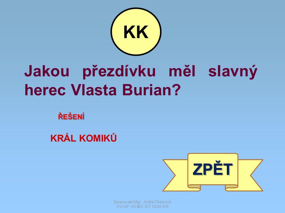 Jakou přezdívku měl slavný herec Vlasta Burian? ŘEŠENÍ KRÁL KOMIKŮ ZPĚT KK Zpracovala Mgr. Jindra Chejnová, EU-OP VK-III/2 ICT DUM 478