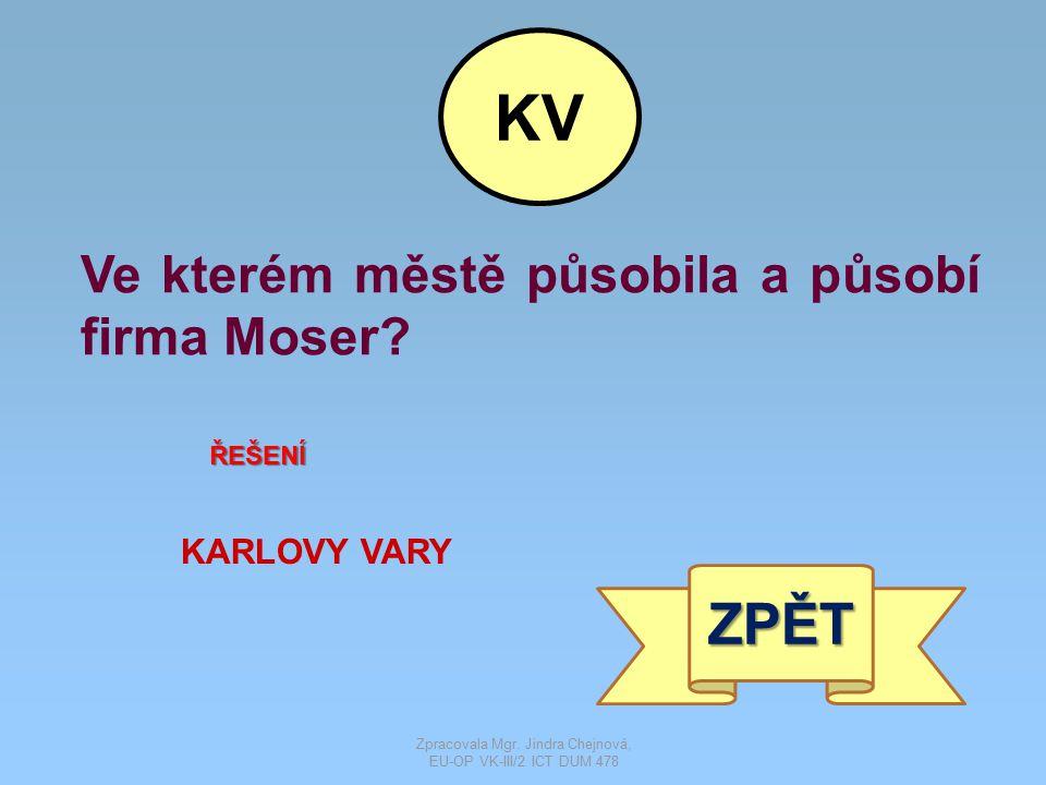 Ve kterém městě působila a působí firma Moser? ŘEŠENÍ KARLOVY VARY ZPĚT KV Zpracovala Mgr. Jindra Chejnová, EU-OP VK-III/2 ICT DUM 478