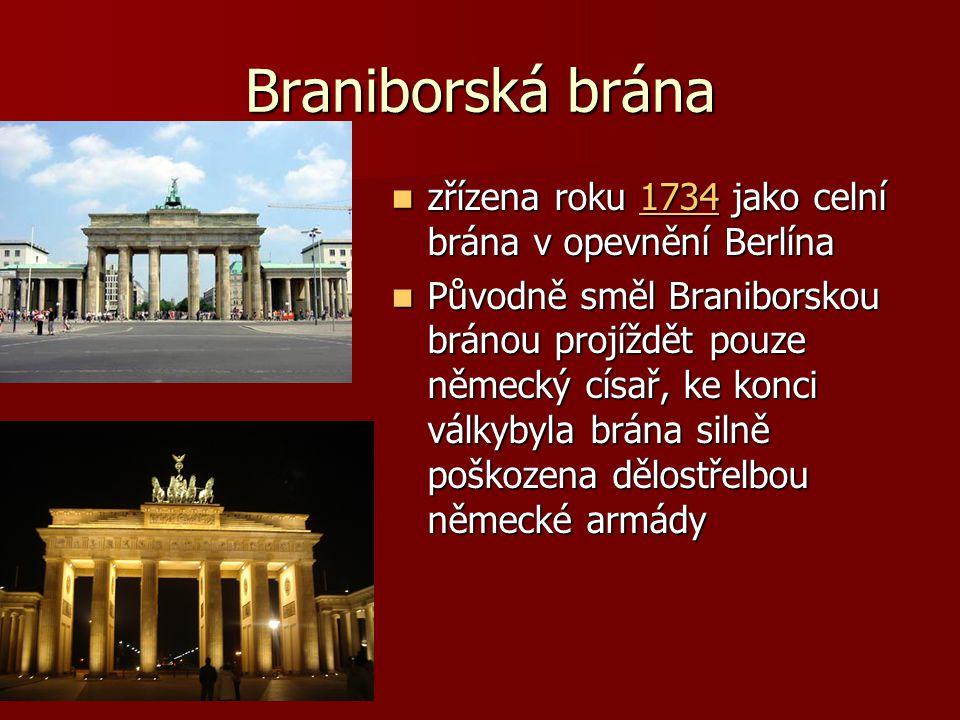 Braniborská brána zřízena roku 1734 jako celní brána v opevnění Berlína zřízena roku 1734 jako celní brána v opevnění Berlína1734 Původně směl Braniborskou bránou projíždět pouze německý císař, ke konci válkybyla brána silně poškozena dělostřelbou německé armády Původně směl Braniborskou bránou projíždět pouze německý císař, ke konci válkybyla brána silně poškozena dělostřelbou německé armády