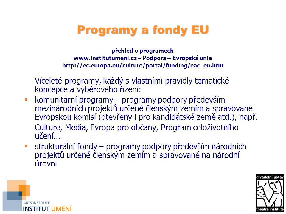Programy a fondy EU přehled o programech www.institutumeni.cz – Podpora – Evropská unie http://ec.europa.eu/culture/portal/funding/eac_en.htm Víceleté programy, každý s vlastními pravidly tematické koncepce a výběrového řízení:  komunitární programy – programy podpory především mezinárodních projektů určené členským zemím a spravované Evropskou komisí (otevřeny i pro kandidátské země atd.), např.