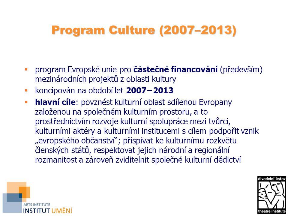 """Program Culture (2007–2013)  program Evropské unie pro částečné financování (především) mezinárodních projektů z oblasti kultury  koncipován na období let 2007−2013  hlavní cíle: povznést kulturní oblast sdílenou Evropany založenou na společném kulturním prostoru, a to prostřednictvím rozvoje kulturní spolupráce mezi tvůrci, kulturními aktéry a kulturními institucemi s cílem podpořit vznik """"evropského občanství ; přispívat ke kulturnímu rozkvětu členských států, respektovat jejich národní a regionální rozmanitost a zároveň zviditelnit společné kulturní dědictví"""