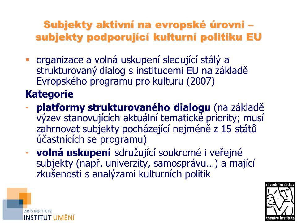 Subjekty aktivní na evropské úrovni – subjekty podporující kulturní politiku EU  organizace a volná uskupení sledující stálý a strukturovaný dialog s institucemi EU na základě Evropského programu pro kulturu (2007) Kategorie -platformy strukturovaného dialogu (na základě výzev stanovujících aktuální tematické priority; musí zahrnovat subjekty pocházející nejméně z 15 států účastnících se programu) -volná uskupení sdružující soukromé i veřejné subjekty (např.