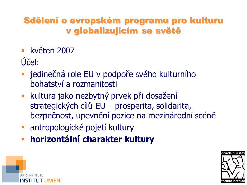 Sdělení o evropském programu pro kulturu v globalizujícím se světě  květen 2007 Účel:  jedinečná role EU v podpoře svého kulturního bohatství a rozmanitosti  kultura jako nezbytný prvek při dosažení strategických cílů EU – prosperita, solidarita, bezpečnost, upevnění pozice na mezinárodní scéně  antropologické pojetí kultury  horizontální charakter kultury