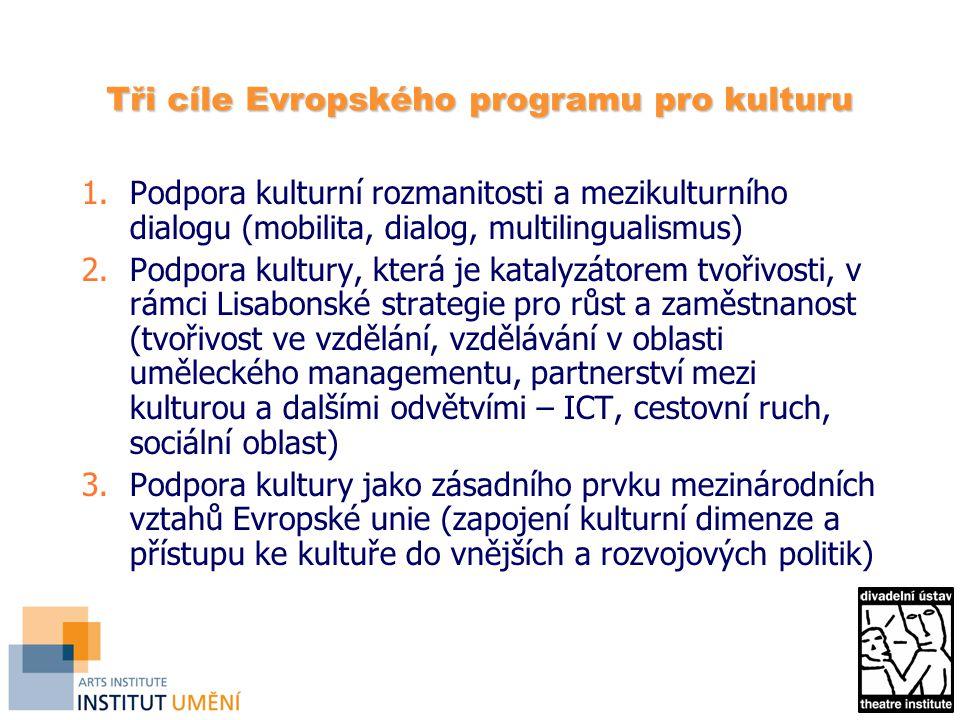 Tři cíle Evropského programu pro kulturu 1.Podpora kulturní rozmanitosti a mezikulturního dialogu (mobilita, dialog, multilingualismus) 2.Podpora kultury, která je katalyzátorem tvořivosti, v rámci Lisabonské strategie pro růst a zaměstnanost (tvořivost ve vzdělání, vzdělávání v oblasti uměleckého managementu, partnerství mezi kulturou a dalšími odvětvími – ICT, cestovní ruch, sociální oblast) 3.Podpora kultury jako zásadního prvku mezinárodních vztahů Evropské unie (zapojení kulturní dimenze a přístupu ke kultuře do vnějších a rozvojových politik)