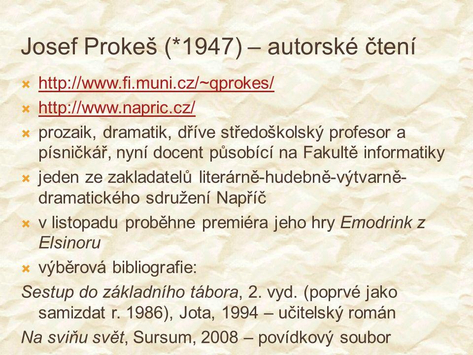 Josef Prokeš (*1947) – autorské čtení  http://www.fi.muni.cz/~qprokes/ http://www.fi.muni.cz/~qprokes/  http://www.napric.cz/ http://www.napric.cz/  prozaik, dramatik, dříve středoškolský profesor a písničkář, nyní docent působící na Fakultě informatiky  jeden ze zakladatelů literárně-hudebně-výtvarně- dramatického sdružení Napříč  v listopadu proběhne premiéra jeho hry Emodrink z Elsinoru  výběrová bibliografie: Sestup do základního tábora, 2.