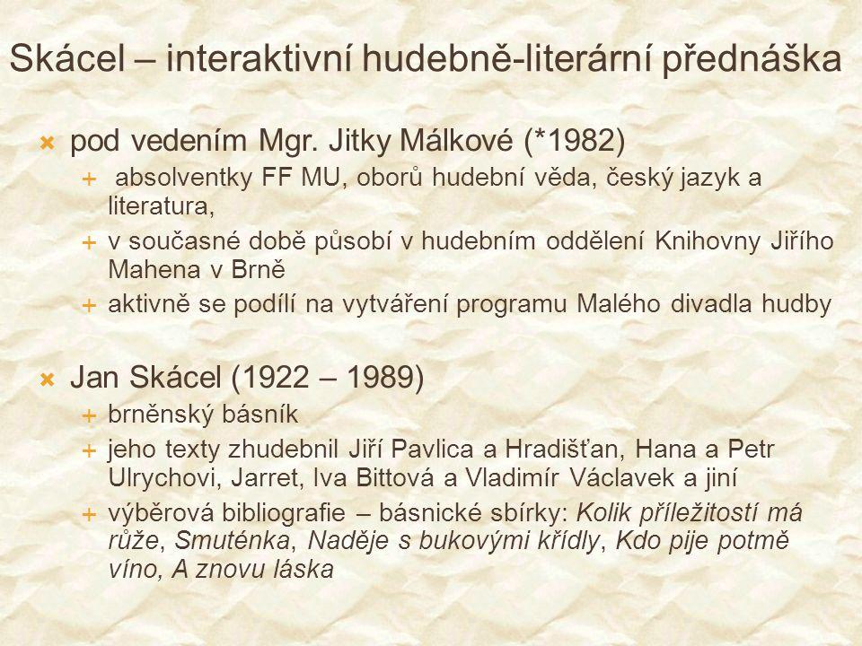 Skácel – interaktivní hudebně-literární přednáška  pod vedením Mgr. Jitky Málkové (*1982)  absolventky FF MU, oborů hudební věda, český jazyk a lite