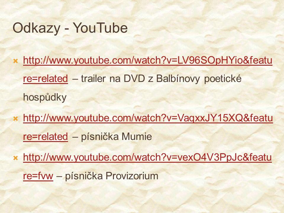 Odkazy - YouTube  http://www.youtube.com/watch?v=LV96SOpHYio&featu re=related – trailer na DVD z Balbínovy poetické hospůdky http://www.youtube.com/watch?v=LV96SOpHYio&featu re=related  http://www.youtube.com/watch?v=VaqxxJY15XQ&featu re=related – písnička Mumie http://www.youtube.com/watch?v=VaqxxJY15XQ&featu re=related  http://www.youtube.com/watch?v=vexO4V3PpJc&featu re=fvw – písnička Provizorium http://www.youtube.com/watch?v=vexO4V3PpJc&featu re=fvw