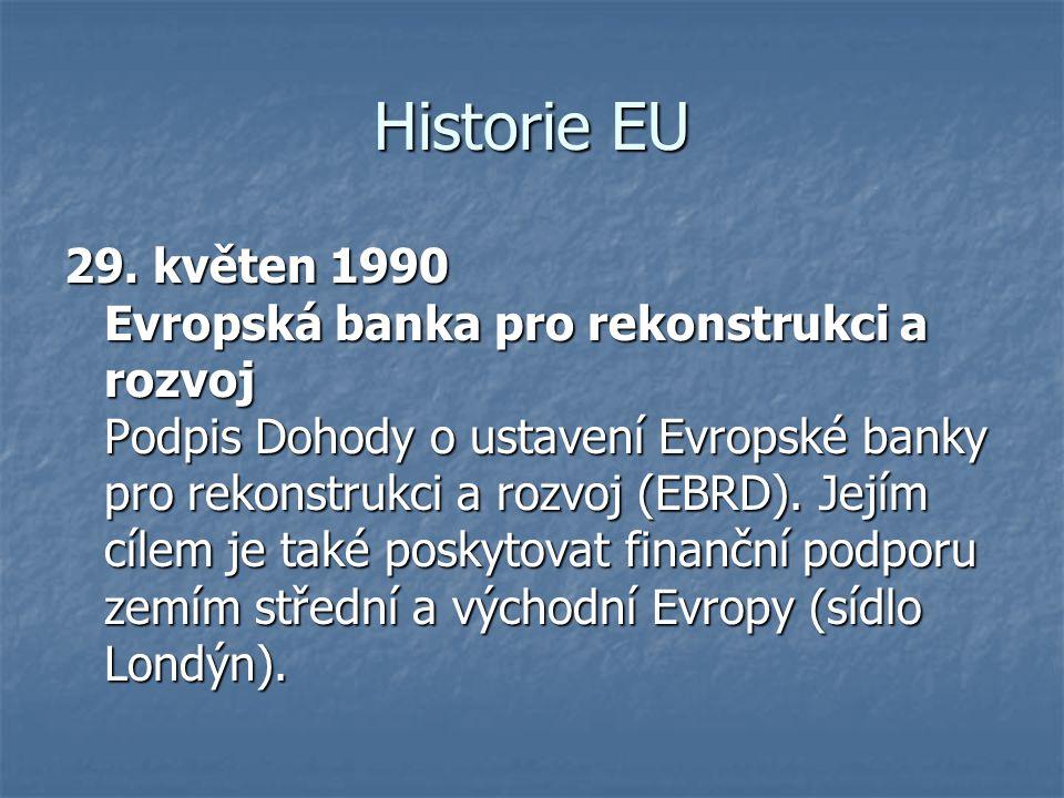 Historie EU 29. květen 1990 Evropská banka pro rekonstrukci a rozvoj Podpis Dohody o ustavení Evropské banky pro rekonstrukci a rozvoj (EBRD). Jejím c