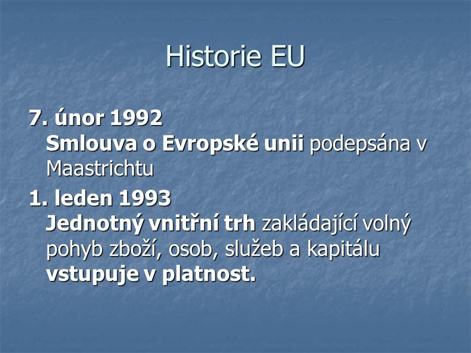 Historie EU 7. únor 1992 Smlouva o Evropské unii podepsána v Maastrichtu 1. leden 1993 Jednotný vnitřní trh zakládající volný pohyb zboží, osob, služe