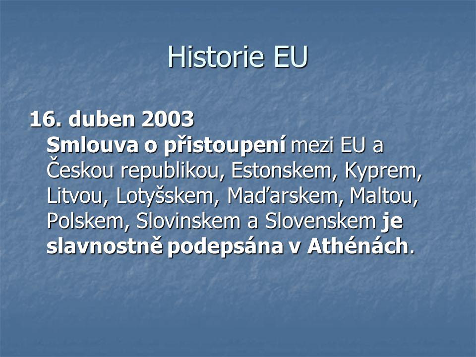 Historie EU 16. duben 2003 Smlouva o přistoupení mezi EU a Českou republikou, Estonskem, Kyprem, Litvou, Lotyšskem, Maďarskem, Maltou, Polskem, Slovin