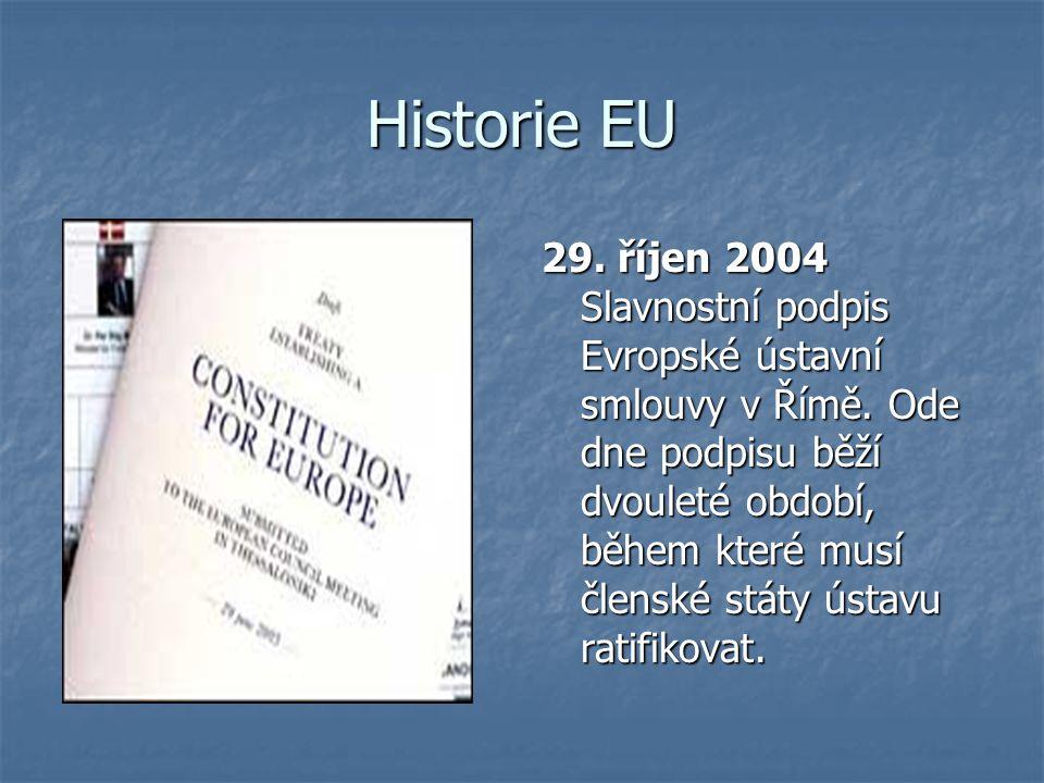 Historie EU 29. říjen 2004 Slavnostní podpis Evropské ústavní smlouvy v Římě. Ode dne podpisu běží dvouleté období, během které musí členské státy úst