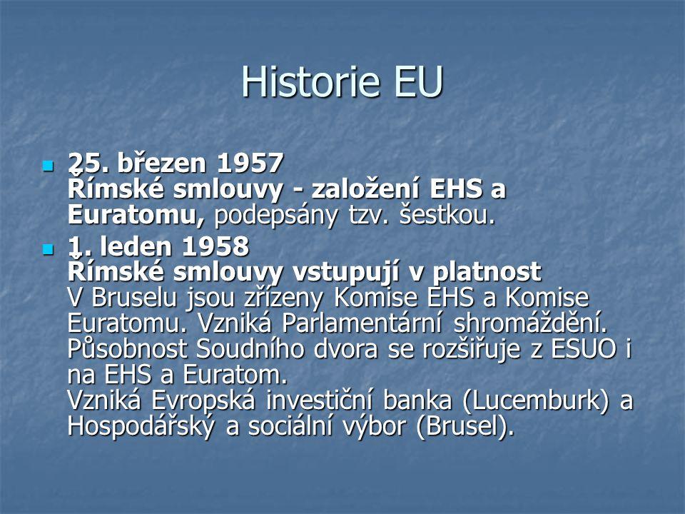 Historie EU 25. březen 1957 Římské smlouvy - založení EHS a Euratomu, podepsány tzv. šestkou. 25. březen 1957 Římské smlouvy - založení EHS a Euratomu