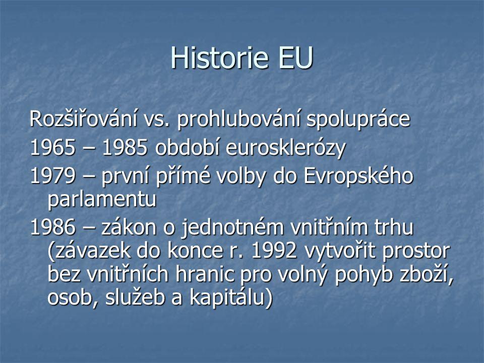 Historie EU Rozšiřování vs. prohlubování spolupráce 1965 – 1985 období eurosklerózy 1979 – první přímé volby do Evropského parlamentu 1986 – zákon o j