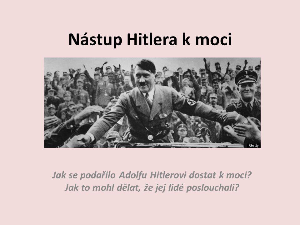 Nástup Hitlera k moci Jak se podařilo Adolfu Hitlerovi dostat k moci? Jak to mohl dělat, že jej lidé poslouchali?