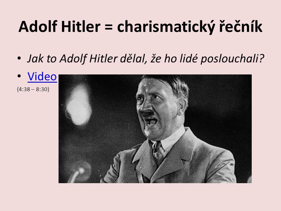 Adolf Hitler = charismatický řečník Jak to Adolf Hitler dělal, že ho lidé poslouchali? Video (4:38 – 8:30)
