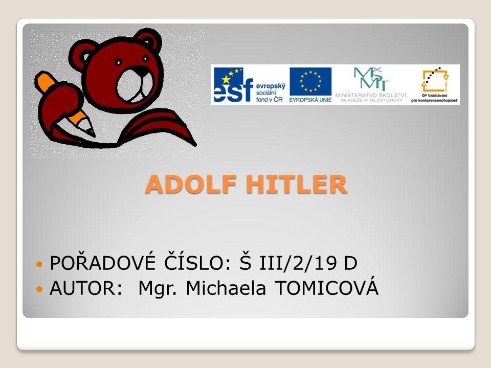 ADOLF HITLER POŘADOVÉ ČÍSLO: Š III/2/19 D AUTOR: Mgr. Michaela TOMICOVÁ