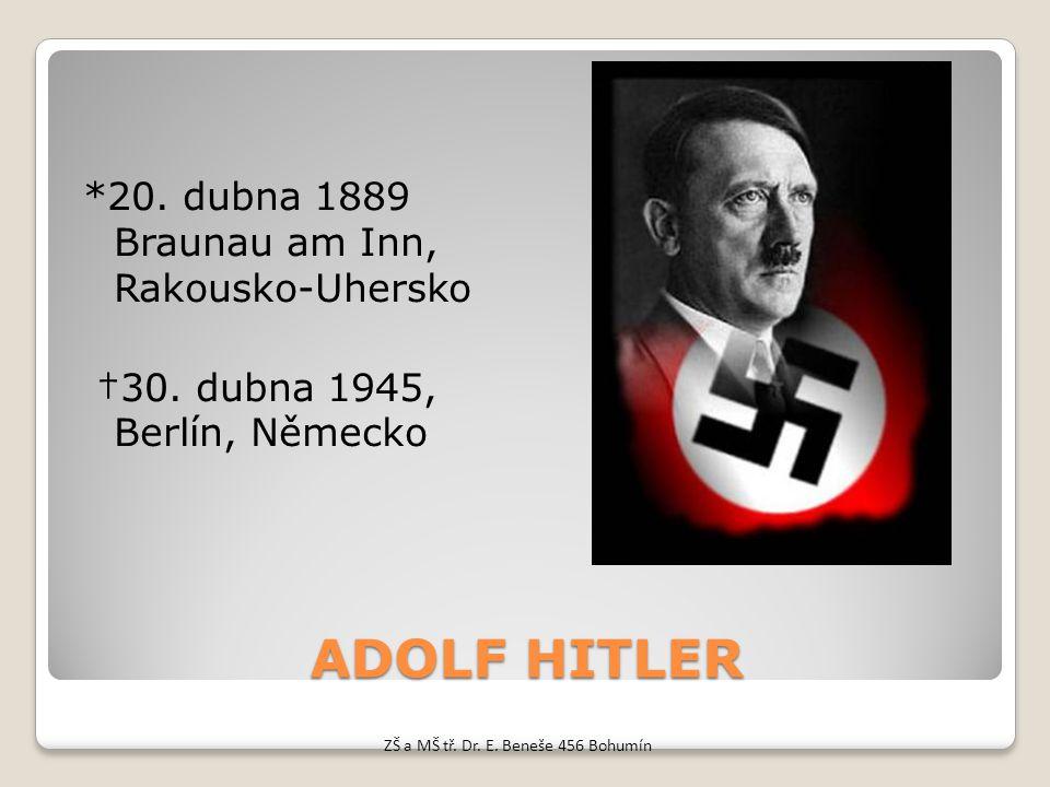 ADOLF HITLER *20. dubna 1889 Braunau am Inn, Rakousko-Uhersko †30. dubna 1945, Berlín, Německo ZŠ a MŠ tř. Dr. E. Beneše 456 Bohumín