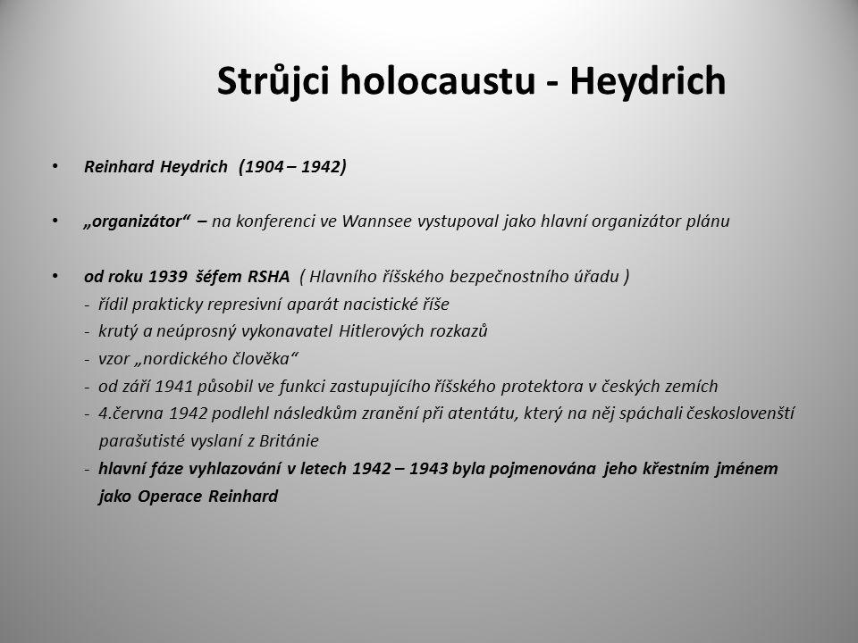 """Strůjci holocaustu - Heydrich Reinhard Heydrich (1904 – 1942) """"organizátor – na konferenci ve Wannsee vystupoval jako hlavní organizátor plánu od roku 1939 šéfem RSHA ( Hlavního říšského bezpečnostního úřadu ) - řídil prakticky represivní aparát nacistické říše - krutý a neúprosný vykonavatel Hitlerových rozkazů - vzor """"nordického člověka - od září 1941 působil ve funkci zastupujícího říšského protektora v českých zemích - 4.června 1942 podlehl následkům zranění při atentátu, který na něj spáchali českoslovenští parašutisté vyslaní z Británie - hlavní fáze vyhlazování v letech 1942 – 1943 byla pojmenována jeho křestním jménem jako Operace Reinhard"""