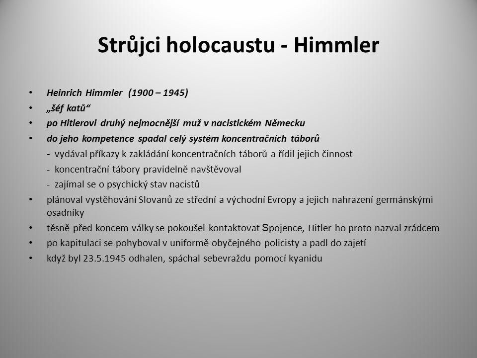 """Strůjci holocaustu - Himmler Heinrich Himmler (1900 – 1945) """"šéf katů po Hitlerovi druhý nejmocnější muž v nacistickém Německu do jeho kompetence spadal celý systém koncentračních táborů - vydával příkazy k zakládání koncentračních táborů a řídil jejich činnost - koncentrační tábory pravidelně navštěvoval - zajímal se o psychický stav nacistů plánoval vystěhování Slovanů ze střední a východní Evropy a jejich nahrazení germánskými osadníky těsně před koncem války se pokoušel kontaktovat S pojence, Hitler ho proto nazval zrádcem po kapitulaci se pohyboval v uniformě obyčejného policisty a padl do zajetí když byl 23.5.1945 odhalen, spáchal sebevraždu pomocí kyanidu"""