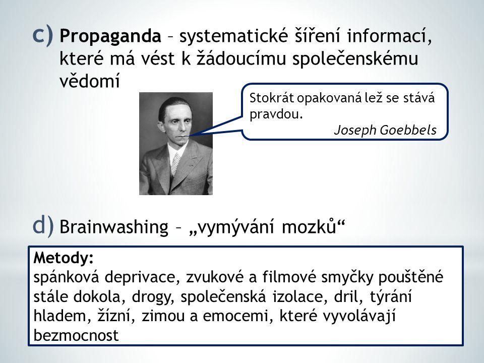 """c) Propaganda – systematické šíření informací, které má vést k žádoucímu společenskému vědomí d) Brainwashing – """"vymývání mozků Stokrát opakovaná lež se stává pravdou."""