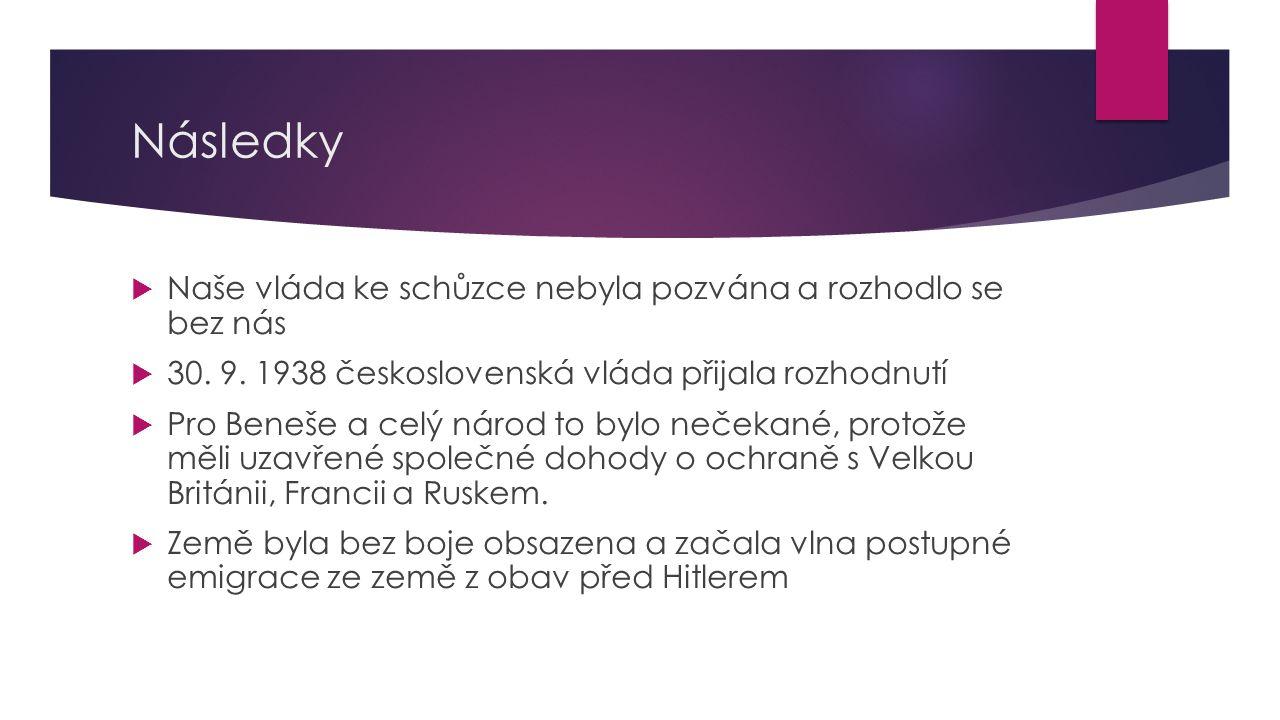 Následky  Naše vláda ke schůzce nebyla pozvána a rozhodlo se bez nás  30. 9. 1938 československá vláda přijala rozhodnutí  Pro Beneše a celý národ