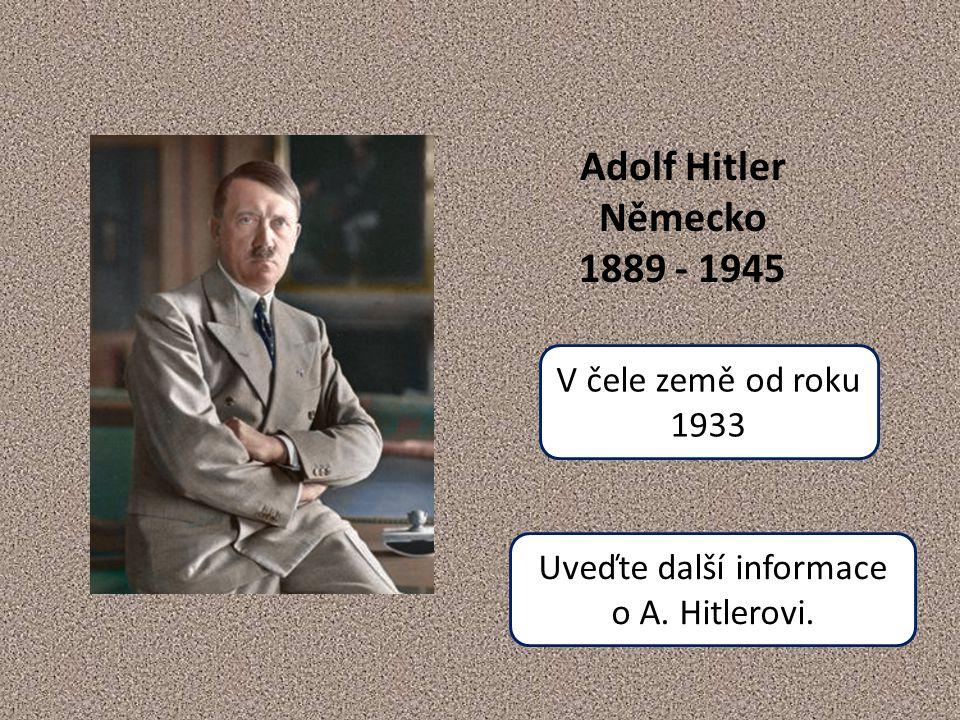 Adolf Hitler Německo 1889 - 1945 V čele země od roku 1933 Uveďte další informace o A. Hitlerovi.