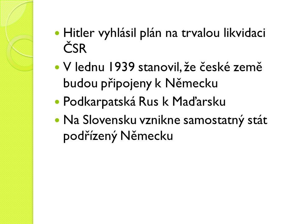 Hitler vyhlásil plán na trvalou likvidaci ČSR V lednu 1939 stanovil, že české země budou připojeny k Německu Podkarpatská Rus k Maďarsku Na Slovensku