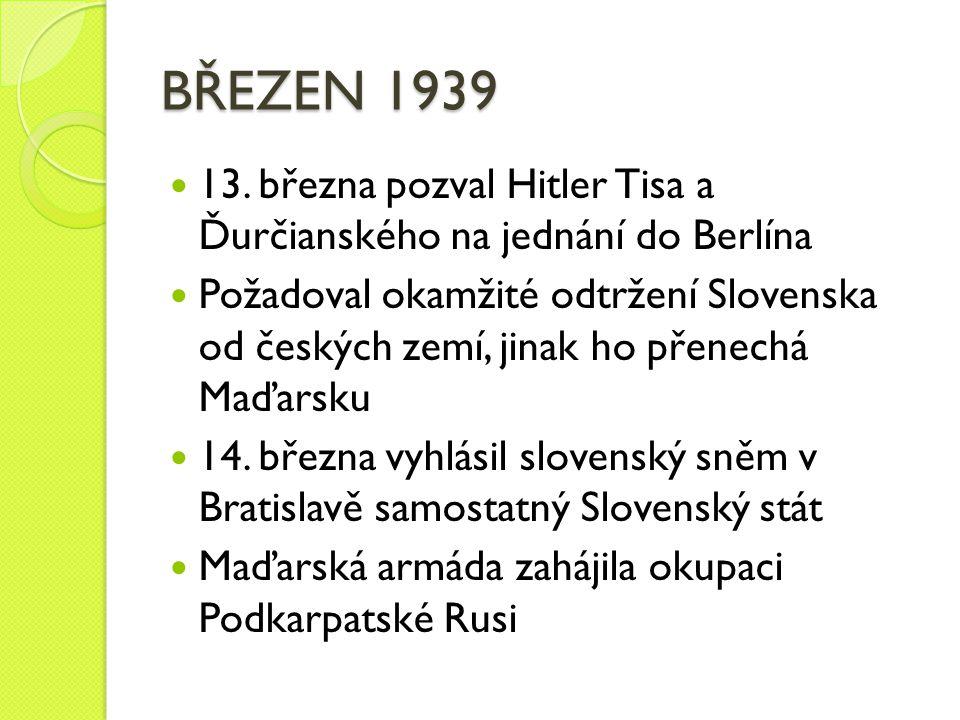 BŘEZEN 1939 13. března pozval Hitler Tisa a Ďurčianského na jednání do Berlína Požadoval okamžité odtržení Slovenska od českých zemí, jinak ho přenech