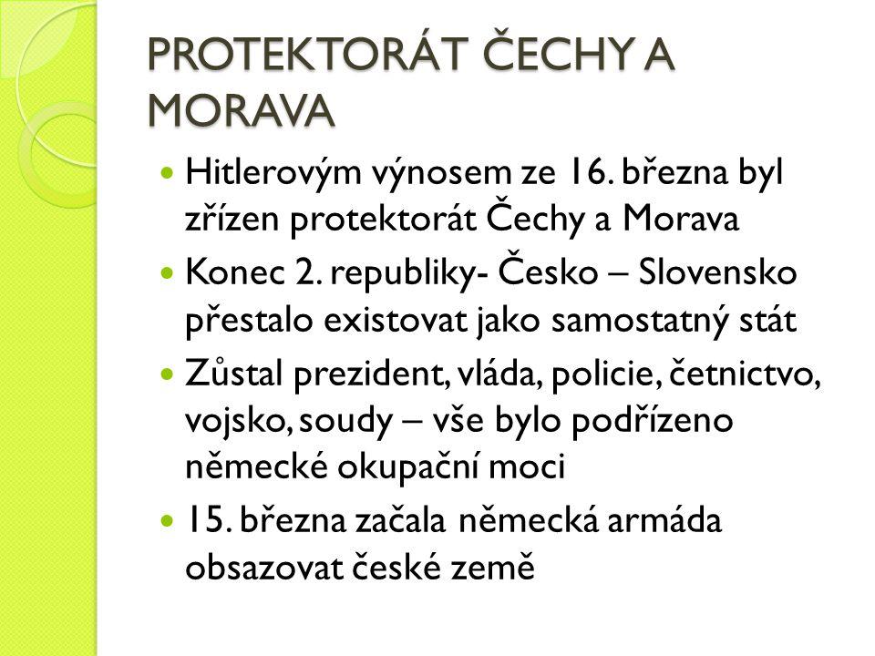 PROTEKTORÁT ČECHY A MORAVA Hitlerovým výnosem ze 16. března byl zřízen protektorát Čechy a Morava Konec 2. republiky- Česko – Slovensko přestalo exist