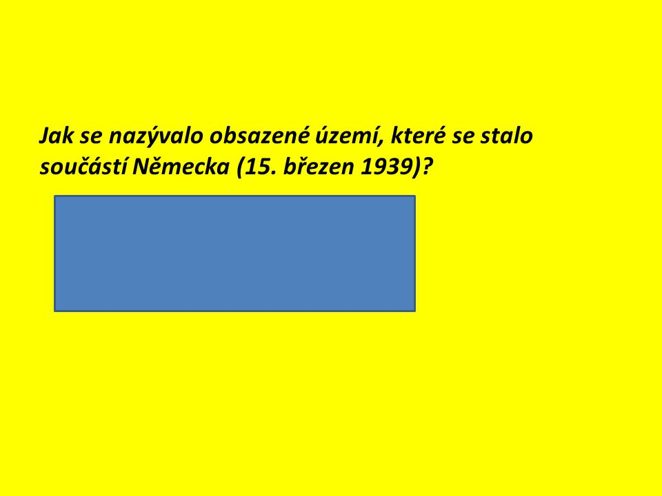 Jak se nazývalo obsazené území, které se stalo součástí Německa (15. březen 1939)?  Protektorát Čechy a Morava