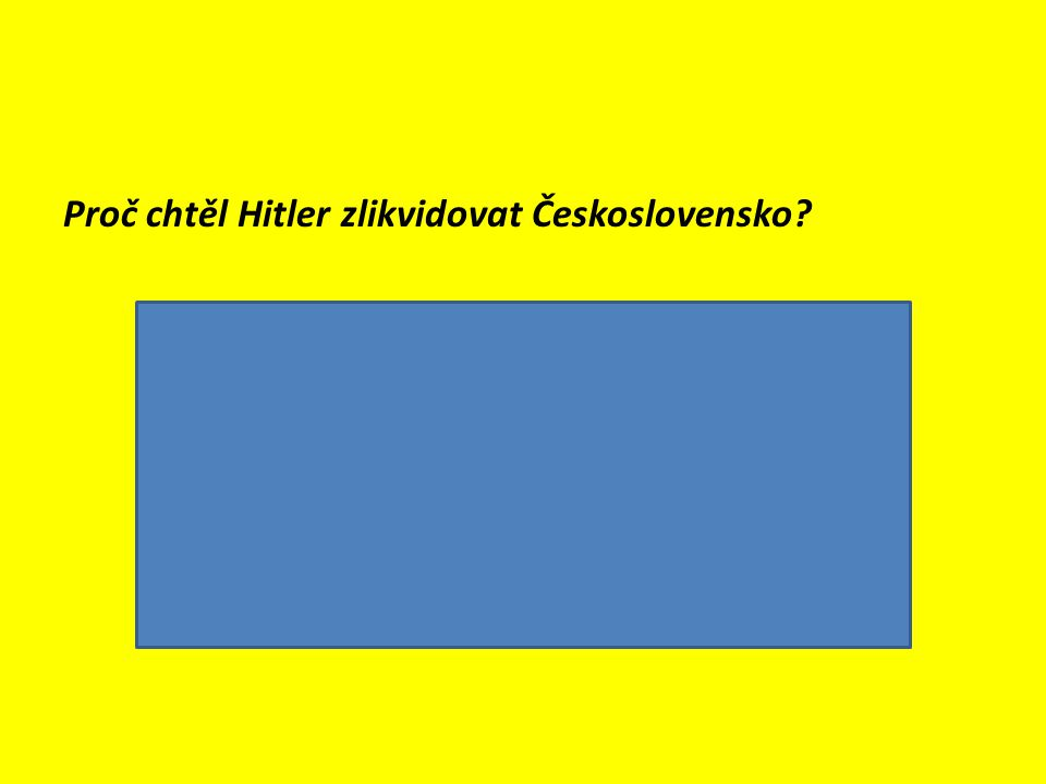 Proč chtěl Hitler zlikvidovat Československo?  Československo mělo rozvinutý průmysl (strojírenský, hutnický, zbrojní) + ložiska uhlí  v Českosloven