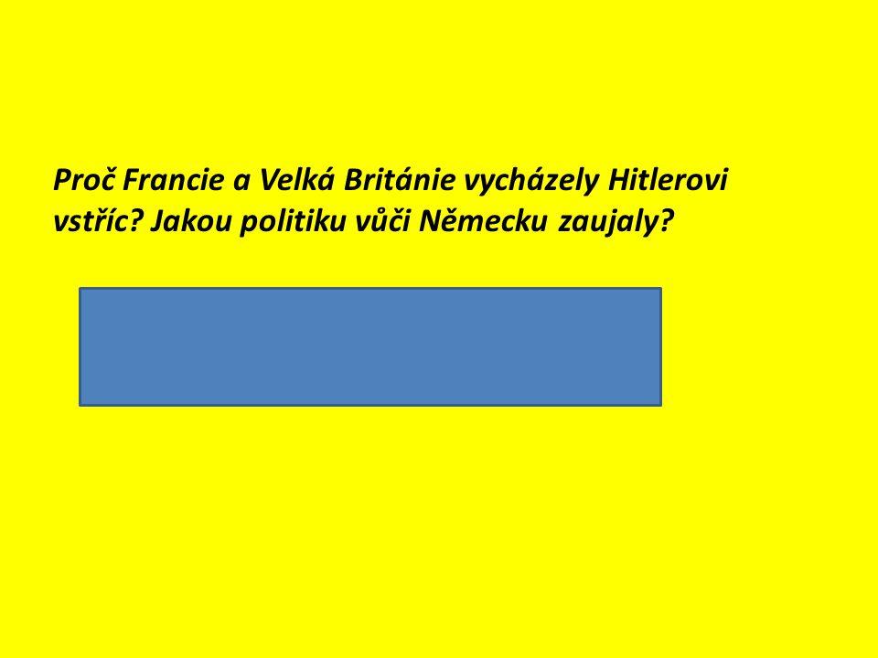 Proč Francie a Velká Británie vycházely Hitlerovi vstříc? Jakou politiku vůči Německu zaujaly?  chtěly zabránit válce  politika usmiřování (appeasem